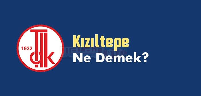 Kızıltepe ne demek? TDK'ya göre Kızıltepe kelime anlamı nedir? Kızıltepe sözlük anlamı? Kızıltepe tarihi