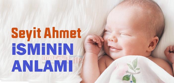 Seyit Ahmet isminin anlamı nedir? Seyit Ahmet ne demek? Seyit Ahmet ismi Kuranda geçiyor mu?